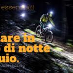 Andare in mountain bike di notte al buio: gadget essenziali!